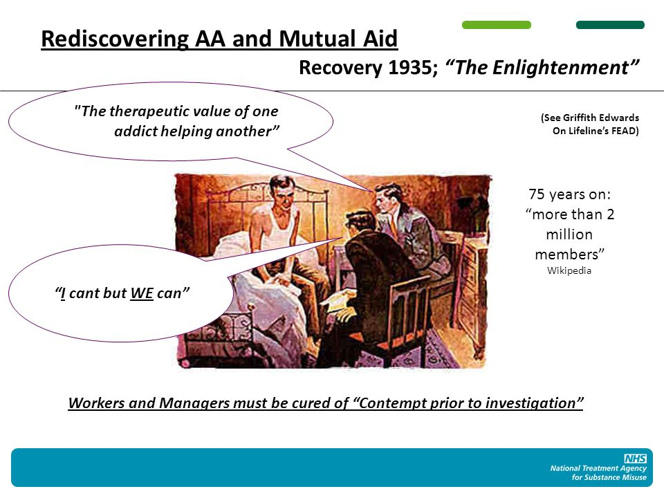The therapeutic value of one addict helping another 75 years on: more than 2 million members Wikipedia Rediscovering AA and Mutual Aid Recovery 1935; The Enlightenment (See Griffith Edwards On Lifelines FEAD) I cant but WE can Workers and Managers must be cured of Contempt prior to investigation