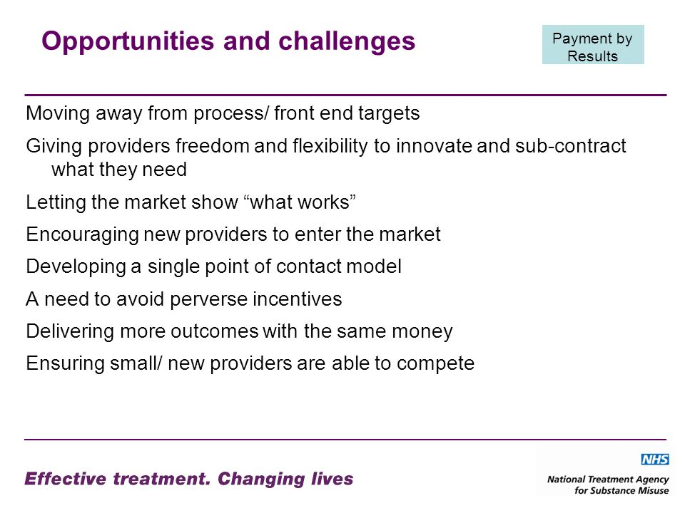 Opportunities and challenges Moving away from process/ front end targets Giving providers freedom and flexibility to innovate and sub-contract what they need Letting the market show what works Encouraging new providers to enter the market Developing a single point of contact model A need to avoid perverse incentives Delivering more outcomes with the same money Ensuring small/ new providers are able to compete Payment by Results