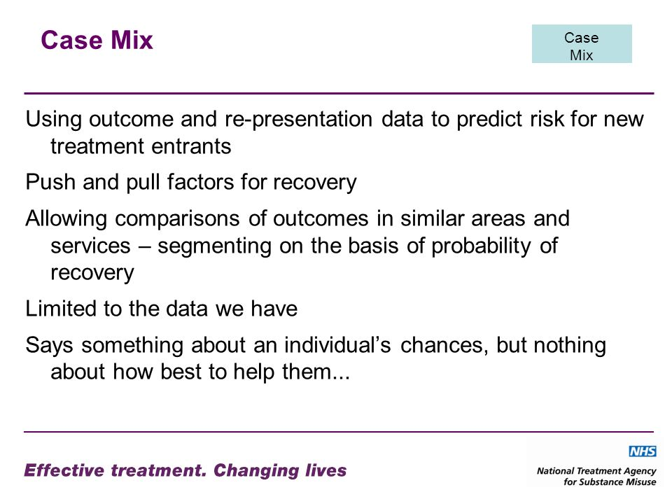 Case Mix Using outcome and re-presentation data to predict risk for new treatment entrants Push and pull factors for recovery Allowing comparisons of outcomes in similar areas and services – segmenting on the basis of probability of recovery Limited to the data we have Says something about an individuals chances, but nothing about how best to help them...