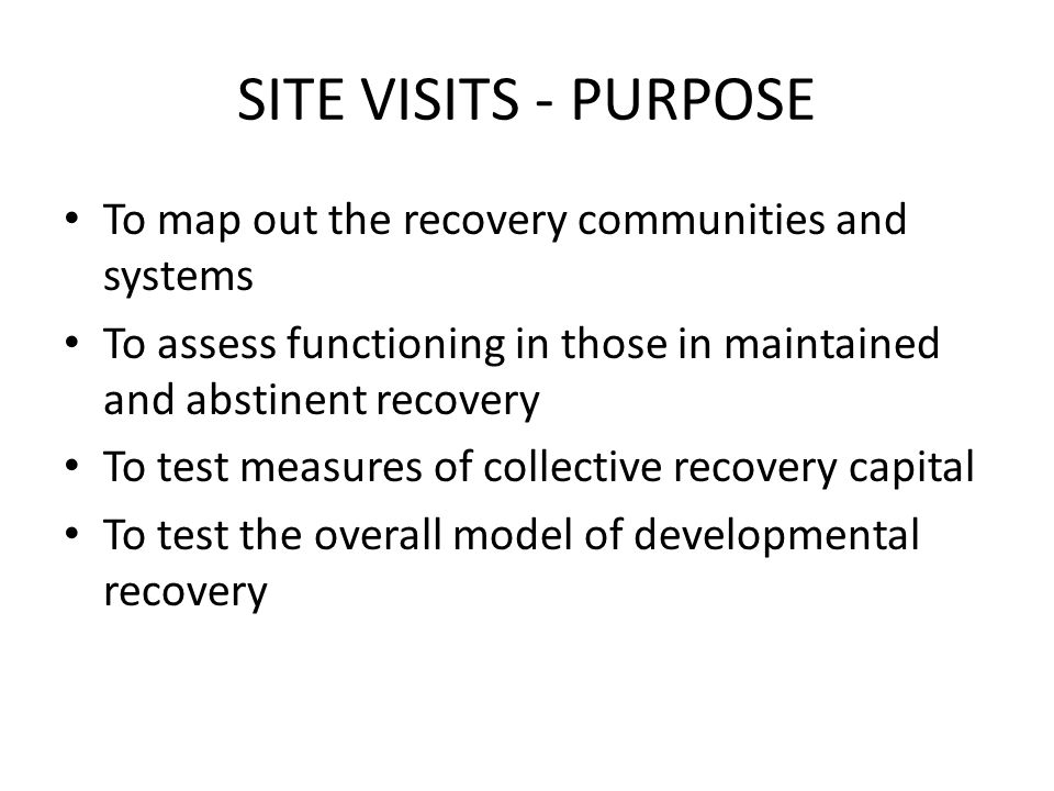 SITE VISITS - PURPOSE To map out the recovery communities and systems To assess functioning in those in maintained and abstinent recovery To test measures of collective recovery capital To test the overall model of developmental recovery