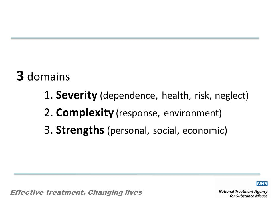 Effective treatment. Changing lives 3 domains 1. Severity (dependence, health, risk, neglect) 2.