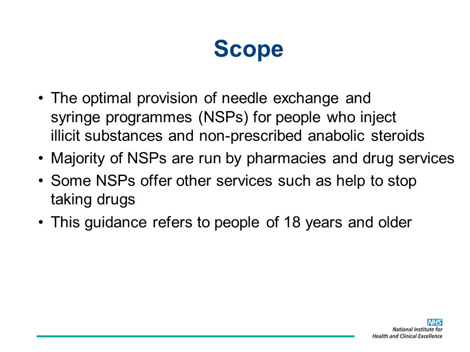 Scope The optimal provision of needle exchange and syringe programmes (NSPs) for people who inject illicit substances and non-prescribed anabolic steroids Majority of NSPs are run by pharmacies and drug services Some NSPs offer other services such as help to stop taking drugs This guidance refers to people of 18 years and older