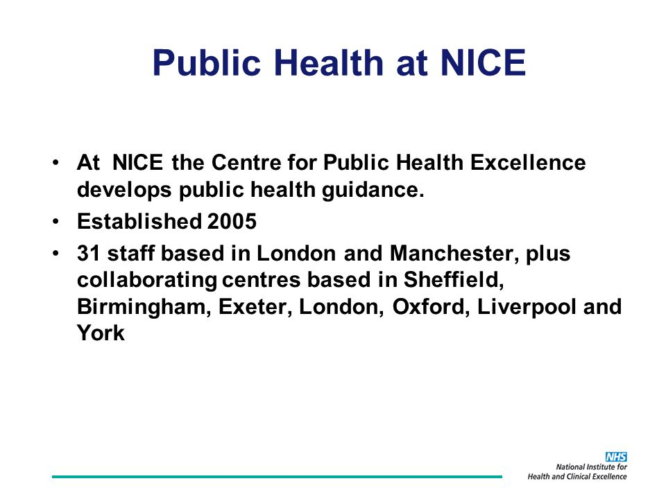 Public Health at NICE At NICE the Centre for Public Health Excellence develops public health guidance.