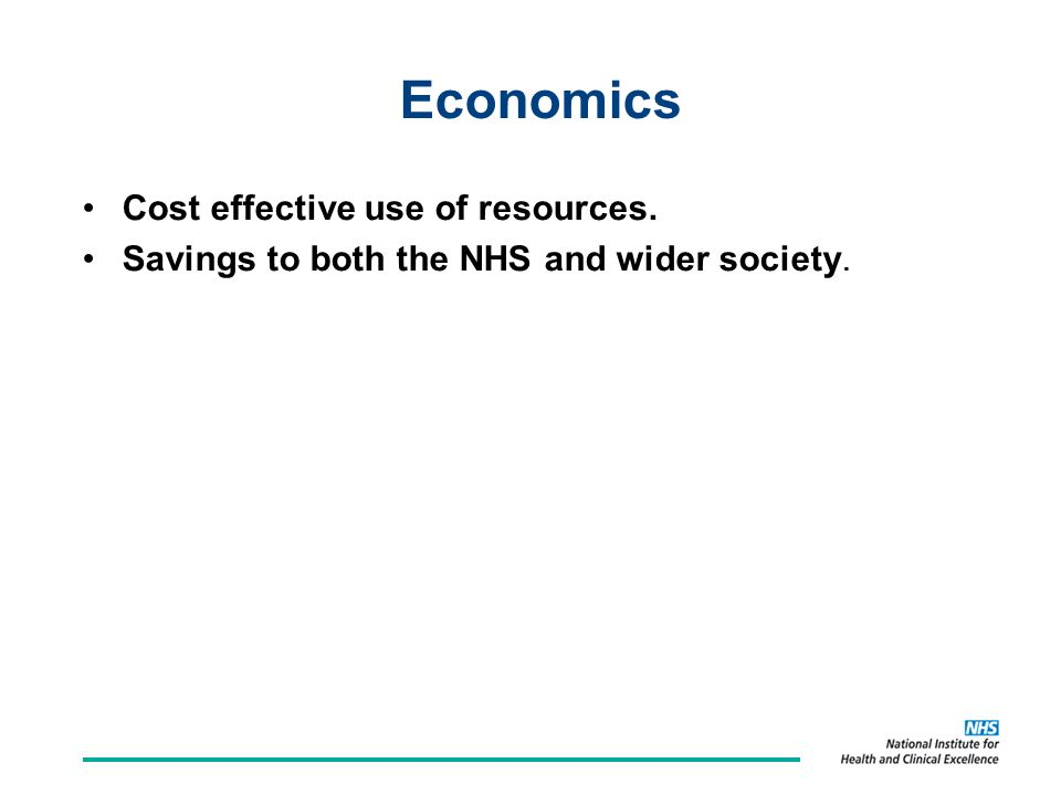 Economics Cost effective use of resources. Savings to both the NHS and wider society.