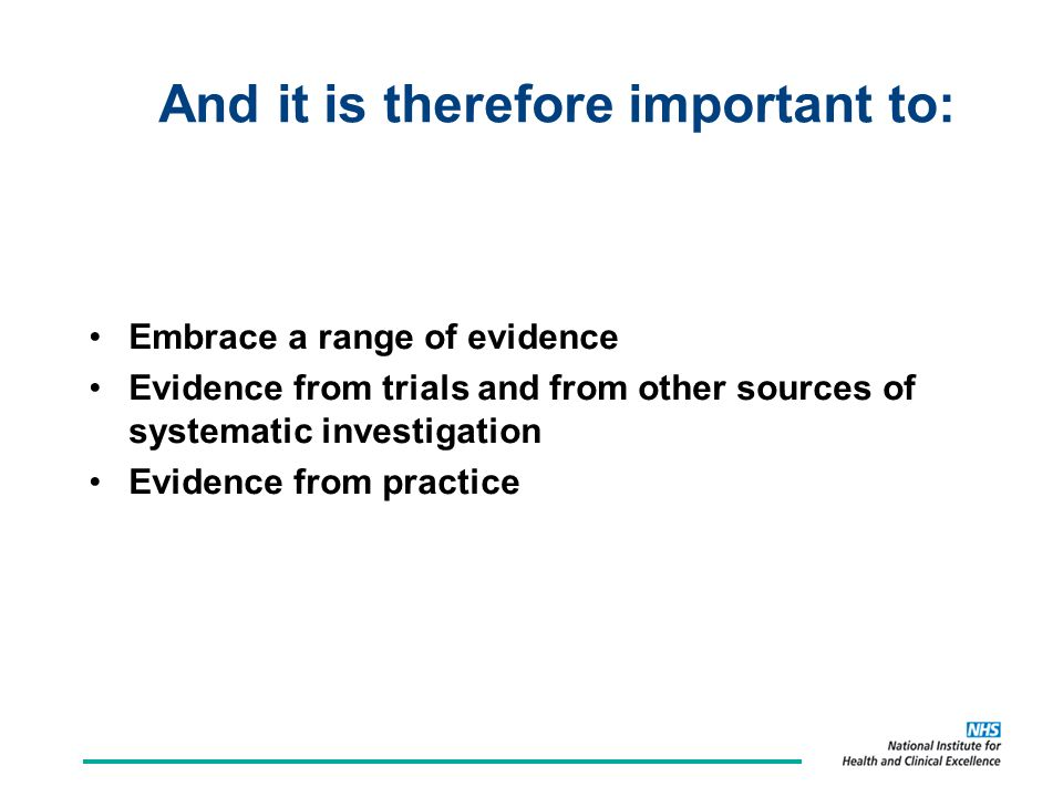 And it is therefore important to: Embrace a range of evidence Evidence from trials and from other sources of systematic investigation Evidence from practice