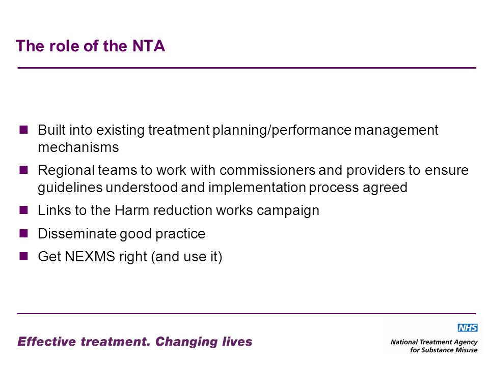 The role of the NTA Built into existing treatment planning/performance management mechanisms Regional teams to work with commissioners and providers to ensure guidelines understood and implementation process agreed Links to the Harm reduction works campaign Disseminate good practice Get NEXMS right (and use it)