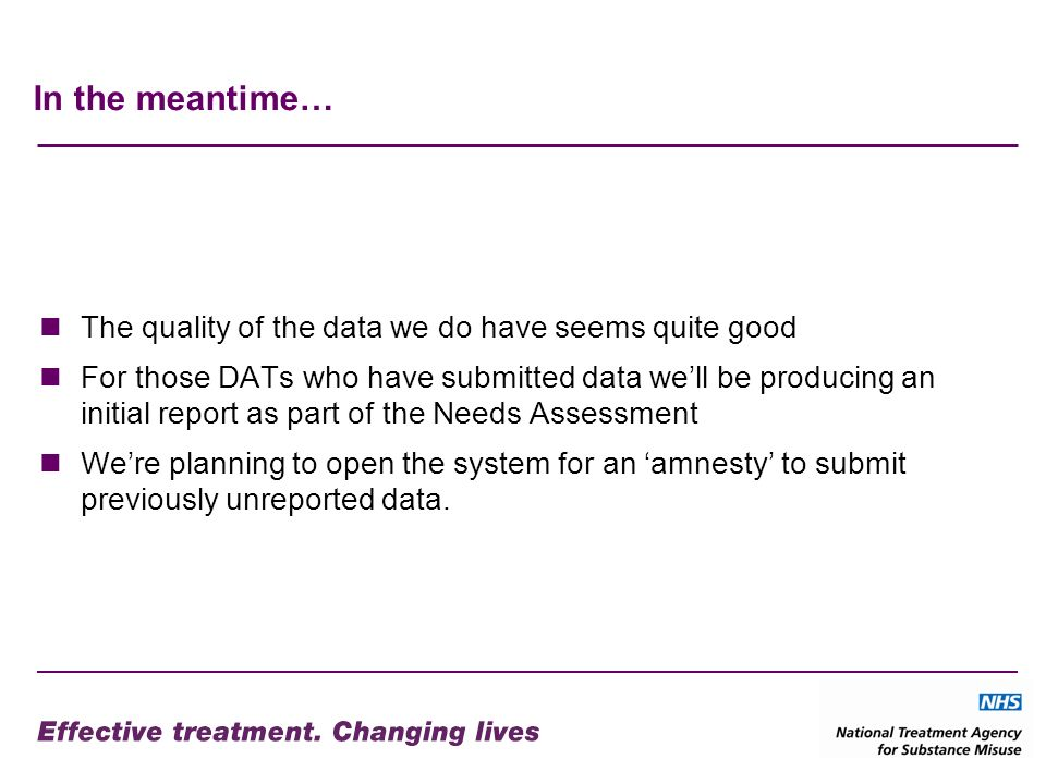 In the meantime… The quality of the data we do have seems quite good For those DATs who have submitted data well be producing an initial report as part of the Needs Assessment Were planning to open the system for an amnesty to submit previously unreported data.