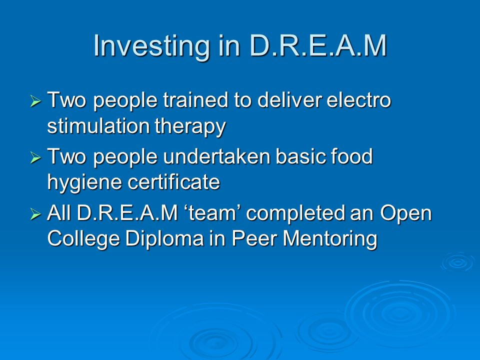 Investing in D.R.E.A.M Two people trained to deliver electro stimulation therapy Two people trained to deliver electro stimulation therapy Two people undertaken basic food hygiene certificate Two people undertaken basic food hygiene certificate All D.R.E.A.M team completed an Open College Diploma in Peer Mentoring All D.R.E.A.M team completed an Open College Diploma in Peer Mentoring
