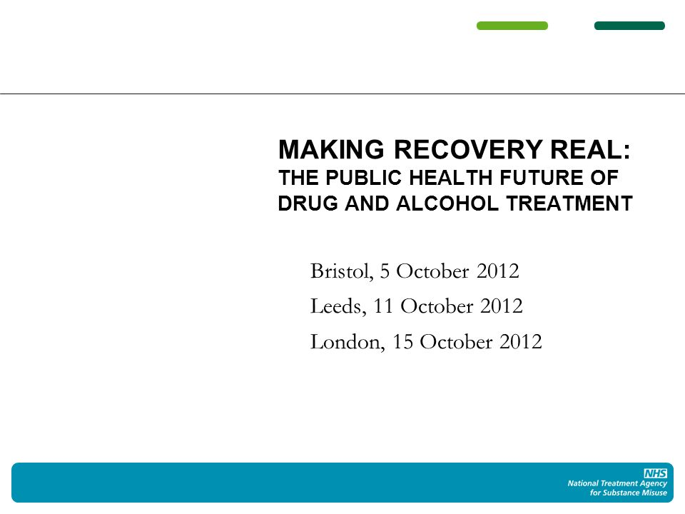 Bristol, 5 October 2012 Leeds, 11 October 2012 London, 15 October 2012 MAKING RECOVERY REAL: THE PUBLIC HEALTH FUTURE OF DRUG AND ALCOHOL TREATMENT