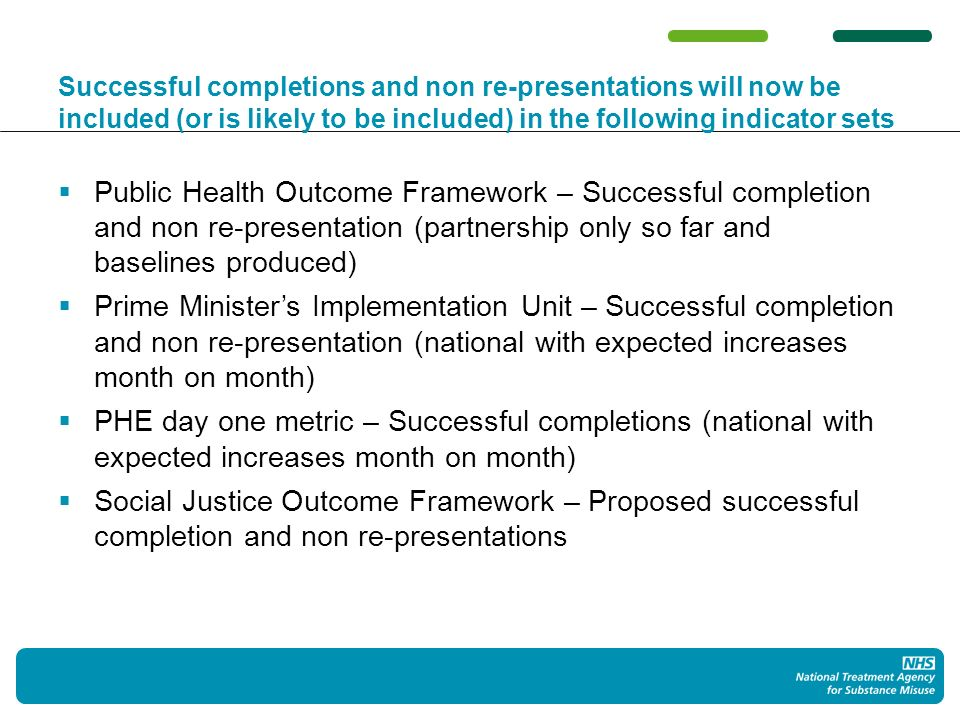 Successful completions and non re-presentations will now be included (or is likely to be included) in the following indicator sets Public Health Outcome Framework – Successful completion and non re-presentation (partnership only so far and baselines produced) Prime Ministers Implementation Unit – Successful completion and non re-presentation (national with expected increases month on month) PHE day one metric – Successful completions (national with expected increases month on month) Social Justice Outcome Framework – Proposed successful completion and non re-presentations