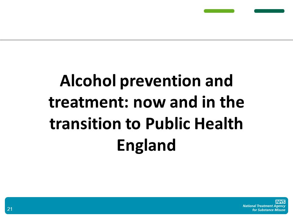 Alcohol prevention and treatment: now and in the transition to Public Health England 21