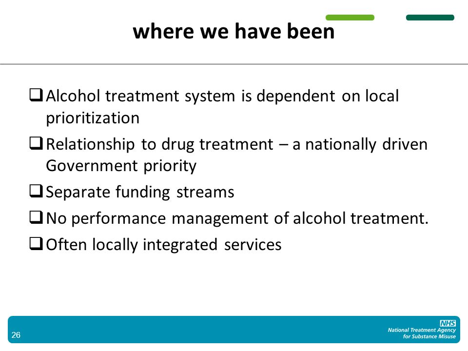 where we have been Alcohol treatment system is dependent on local prioritization Relationship to drug treatment – a nationally driven Government priority Separate funding streams No performance management of alcohol treatment.