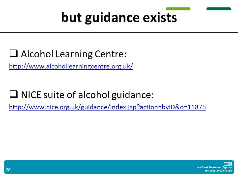 but guidance exists Alcohol Learning Centre: http://www.alcohollearningcentre.org.uk/ NICE suite of alcohol guidance: http://www.nice.org.uk/guidance/index.jsp action=byID&o=11875 28