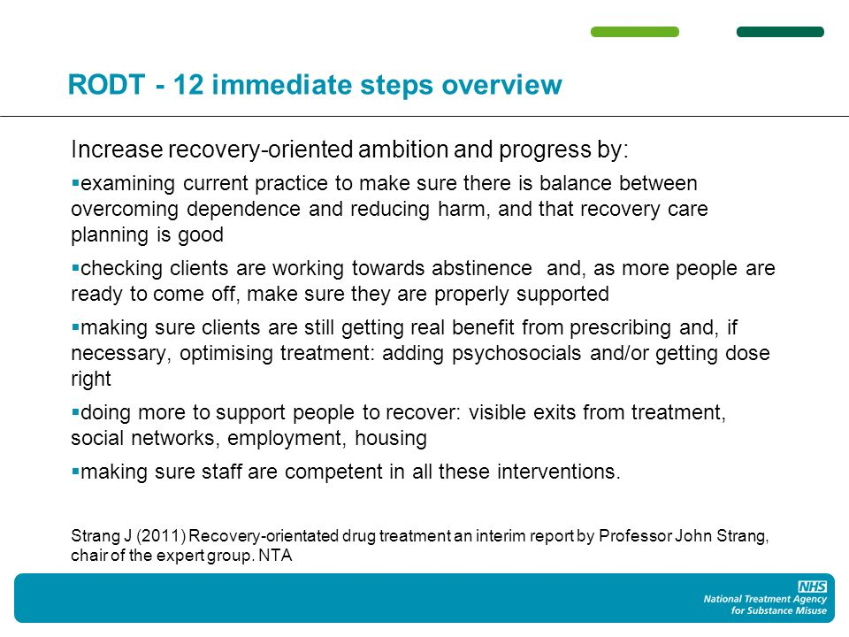 RODT - 12 immediate steps overview Increase recovery-oriented ambition and progress by: examining current practice to make sure there is balance between overcoming dependence and reducing harm, and that recovery care planning is good checking clients are working towards abstinence and, as more people are ready to come off, make sure they are properly supported making sure clients are still getting real benefit from prescribing and, if necessary, optimising treatment: adding psychosocials and/or getting dose right doing more to support people to recover: visible exits from treatment, social networks, employment, housing making sure staff are competent in all these interventions.