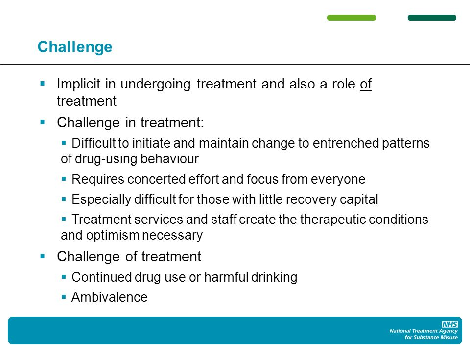 Challenge Implicit in undergoing treatment and also a role of treatment Challenge in treatment: Difficult to initiate and maintain change to entrenched patterns of drug-using behaviour Requires concerted effort and focus from everyone Especially difficult for those with little recovery capital Treatment services and staff create the therapeutic conditions and optimism necessary Challenge of treatment Continued drug use or harmful drinking Ambivalence