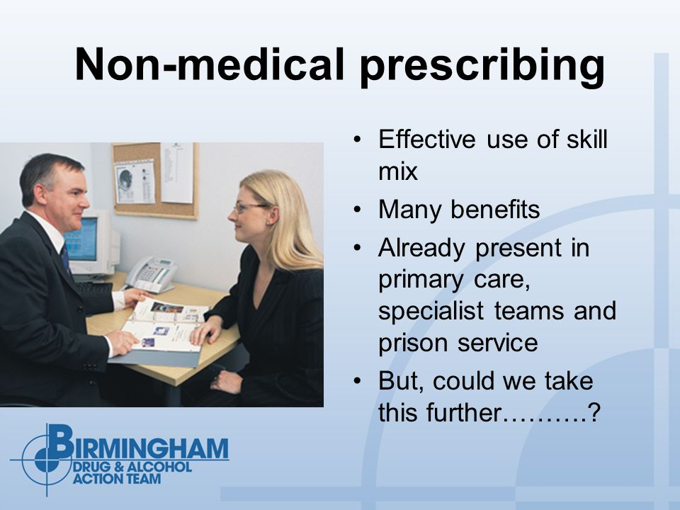 Non-medical prescribing Effective use of skill mix Many benefits Already present in primary care, specialist teams and prison service But, could we take this further……….