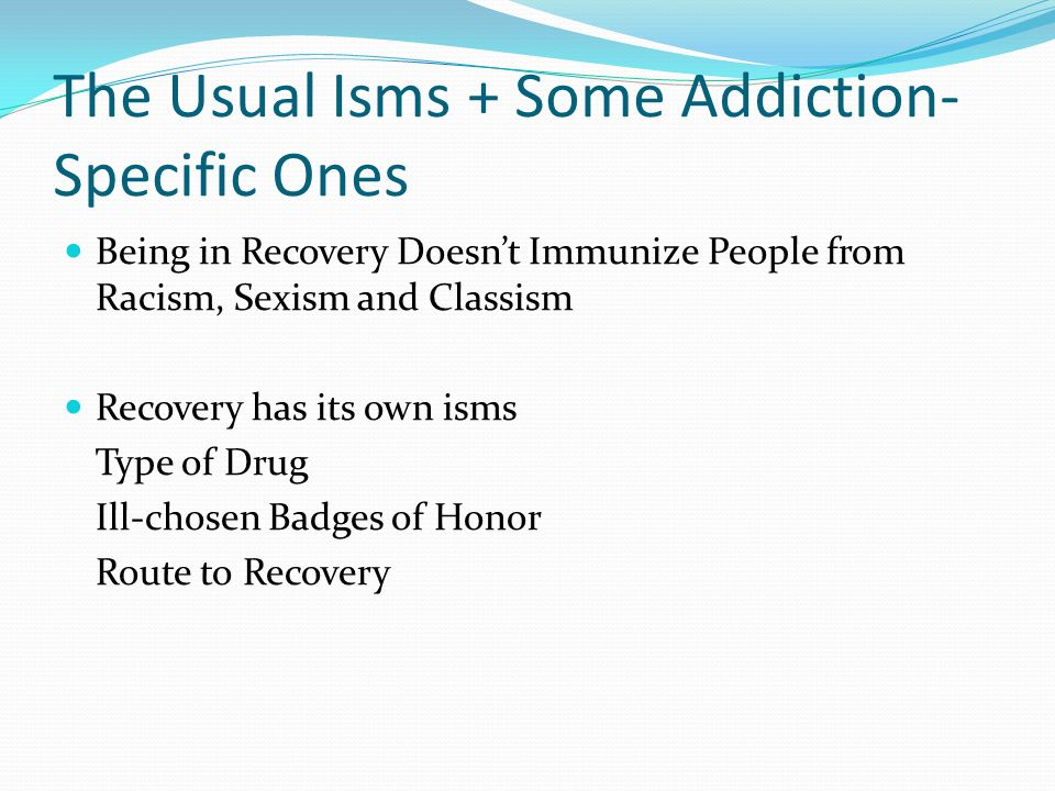 The Usual Isms + Some Addiction- Specific Ones Being in Recovery Doesnt Immunize People from Racism, Sexism and Classism Recovery has its own isms Type of Drug Ill-chosen Badges of Honor Route to Recovery