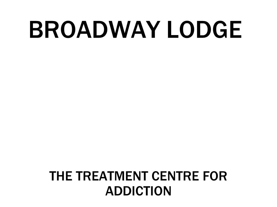 BROADWAY LODGE THE TREATMENT CENTRE FOR ADDICTION