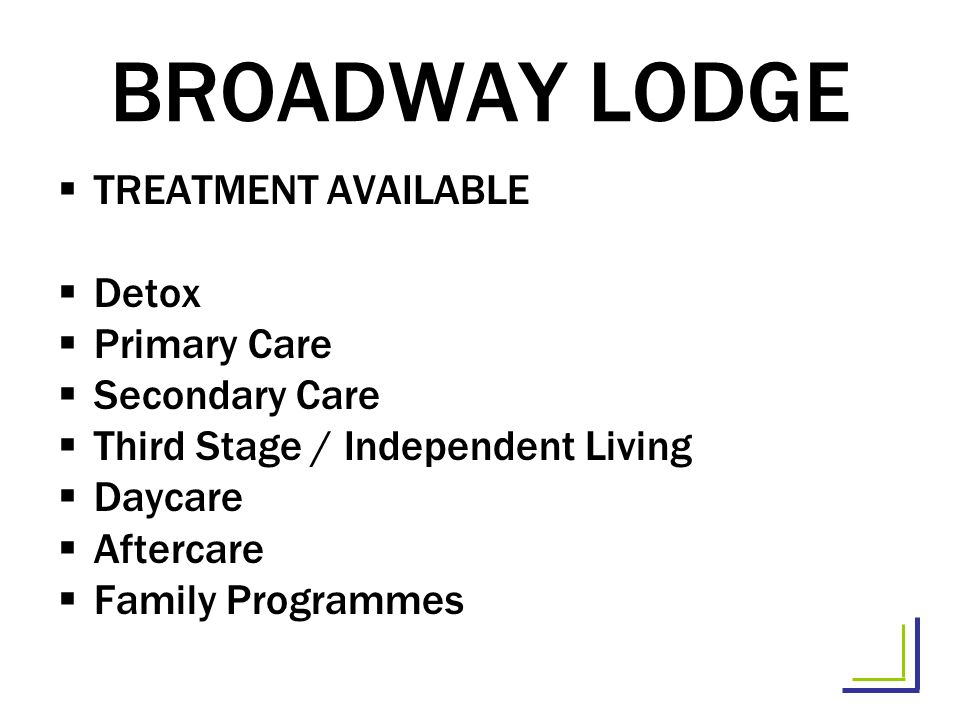 BROADWAY LODGE TREATMENT AVAILABLE Detox Primary Care Secondary Care Third Stage / Independent Living Daycare Aftercare Family Programmes