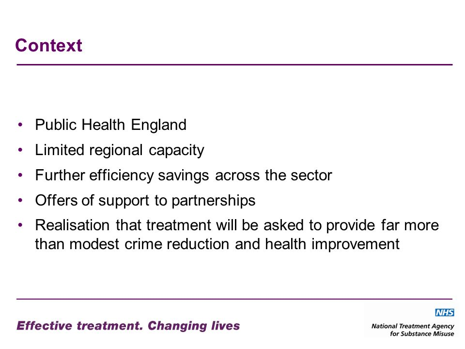 Context Public Health England Limited regional capacity Further efficiency savings across the sector Offers of support to partnerships Realisation that treatment will be asked to provide far more than modest crime reduction and health improvement