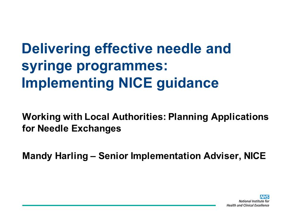 Delivering effective needle and syringe programmes: Implementing NICE guidance Working with Local Authorities: Planning Applications for Needle Exchanges Mandy Harling – Senior Implementation Adviser, NICE