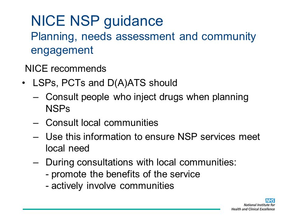 NICE NSP guidance Planning, needs assessment and community engagement LSPs, PCTs and D(A)ATS should –Consult people who inject drugs when planning NSPs –Consult local communities –Use this information to ensure NSP services meet local need –During consultations with local communities: - promote the benefits of the service - actively involve communities NICE recommends