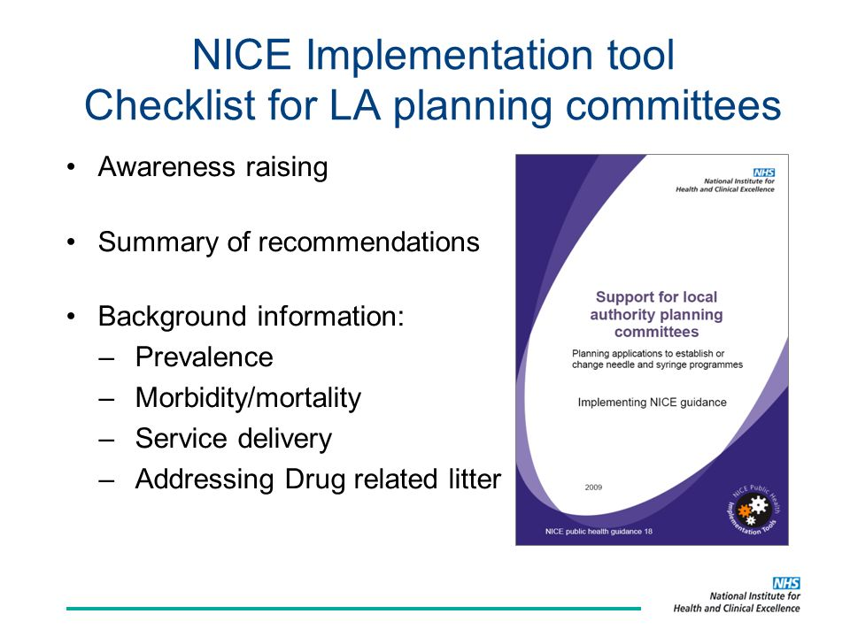 NICE Implementation tool Checklist for LA planning committees Awareness raising Summary of recommendations Background information: –Prevalence –Morbidity/mortality –Service delivery –Addressing Drug related litter