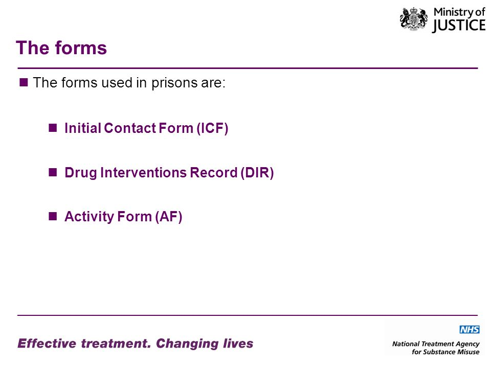 The forms The forms used in prisons are: Initial Contact Form (ICF) Drug Interventions Record (DIR) Activity Form (AF)