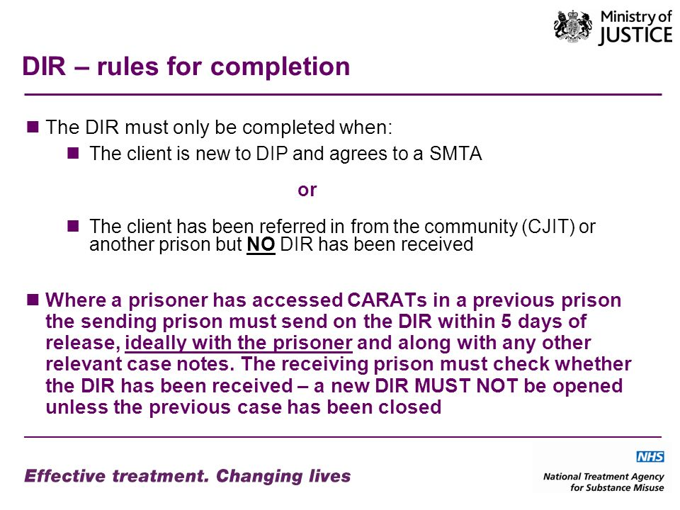 DIR – rules for completion The DIR must only be completed when: The client is new to DIP and agrees to a SMTA or The client has been referred in from the community (CJIT) or another prison but NO DIR has been received Where a prisoner has accessed CARATs in a previous prison the sending prison must send on the DIR within 5 days of release, ideally with the prisoner and along with any other relevant case notes.