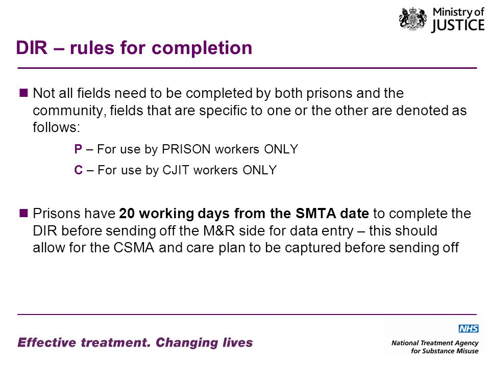 DIR – rules for completion Not all fields need to be completed by both prisons and the community, fields that are specific to one or the other are denoted as follows: P – For use by PRISON workers ONLY C – For use by CJIT workers ONLY Prisons have 20 working days from the SMTA date to complete the DIR before sending off the M&R side for data entry – this should allow for the CSMA and care plan to be captured before sending off