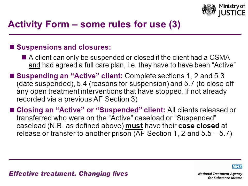 Activity Form – some rules for use (3) Suspensions and closures: A client can only be suspended or closed if the client had a CSMA and had agreed a full care plan, i.e.