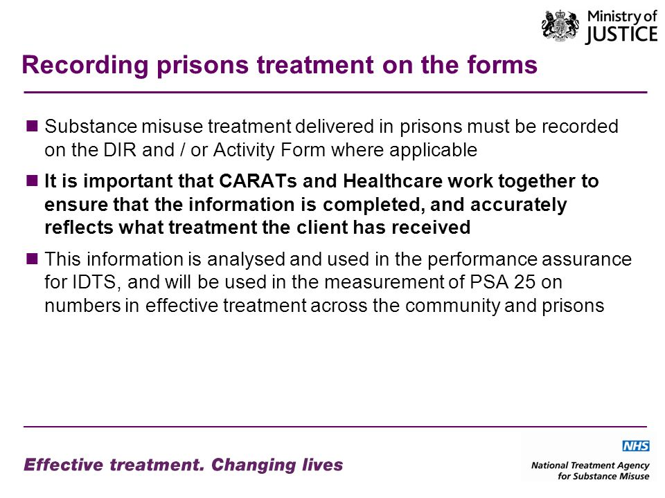 Recording prisons treatment on the forms Substance misuse treatment delivered in prisons must be recorded on the DIR and / or Activity Form where applicable It is important that CARATs and Healthcare work together to ensure that the information is completed, and accurately reflects what treatment the client has received This information is analysed and used in the performance assurance for IDTS, and will be used in the measurement of PSA 25 on numbers in effective treatment across the community and prisons