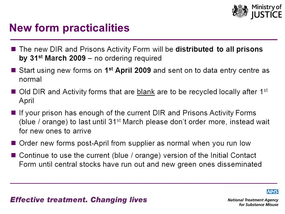 New form practicalities The new DIR and Prisons Activity Form will be distributed to all prisons by 31 st March 2009 – no ordering required Start using new forms on 1 st April 2009 and sent on to data entry centre as normal Old DIR and Activity forms that are blank are to be recycled locally after 1 st April If your prison has enough of the current DIR and Prisons Activity Forms (blue / orange) to last until 31 st March please dont order more, instead wait for new ones to arrive Order new forms post-April from supplier as normal when you run low Continue to use the current (blue / orange) version of the Initial Contact Form until central stocks have run out and new green ones disseminated