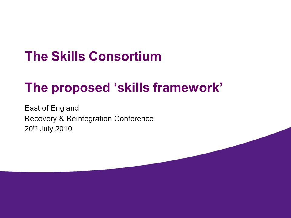 The Skills Consortium The proposed skills framework East of England Recovery & Reintegration Conference 20 th July 2010