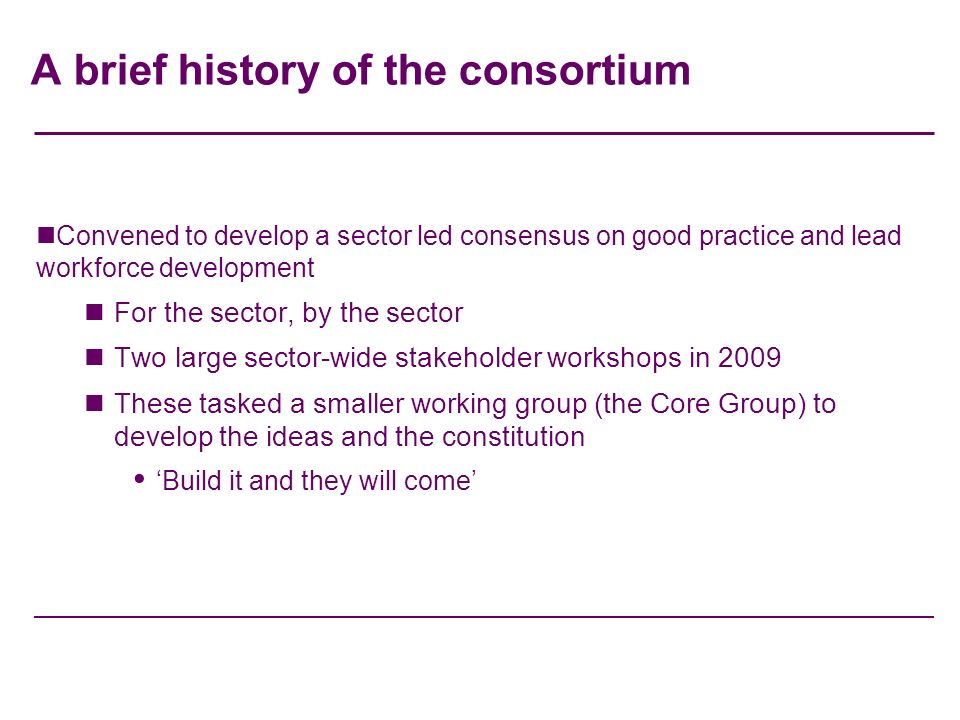 A brief history of the consortium Convened to develop a sector led consensus on good practice and lead workforce development For the sector, by the sector Two large sector-wide stakeholder workshops in 2009 These tasked a smaller working group (the Core Group) to develop the ideas and the constitution Build it and they will come