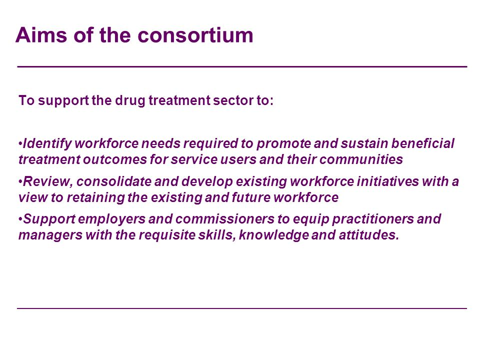 Aims of the consortium To support the drug treatment sector to: Identify workforce needs required to promote and sustain beneficial treatment outcomes for service users and their communities Review, consolidate and develop existing workforce initiatives with a view to retaining the existing and future workforce Support employers and commissioners to equip practitioners and managers with the requisite skills, knowledge and attitudes.
