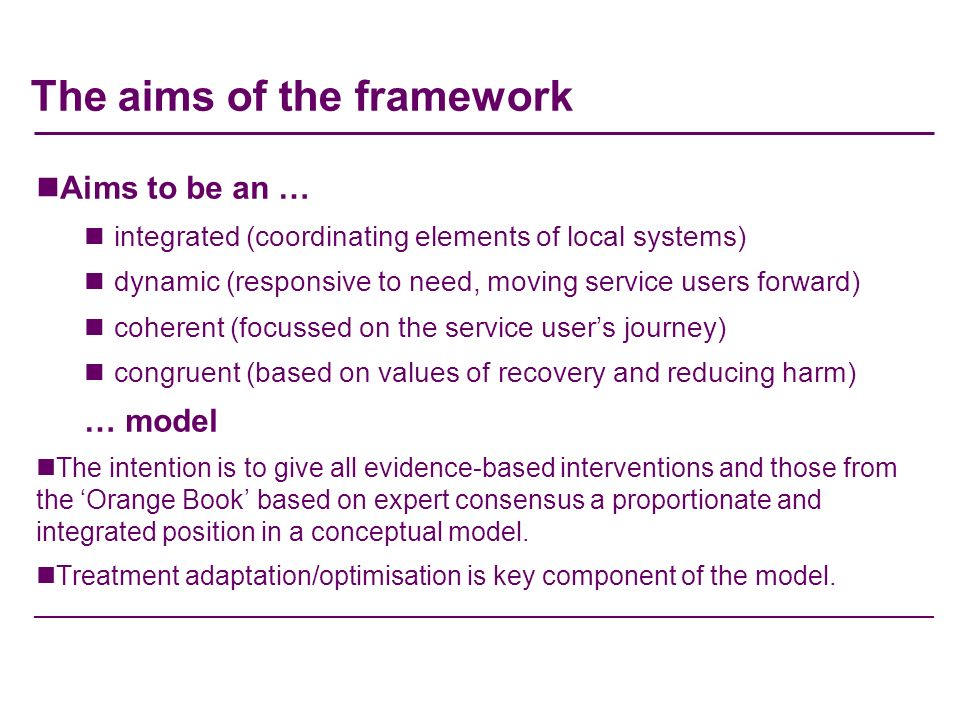 The aims of the framework Aims to be an … integrated (coordinating elements of local systems) dynamic (responsive to need, moving service users forward) coherent (focussed on the service users journey) congruent (based on values of recovery and reducing harm) … model The intention is to give all evidence-based interventions and those from the Orange Book based on expert consensus a proportionate and integrated position in a conceptual model.