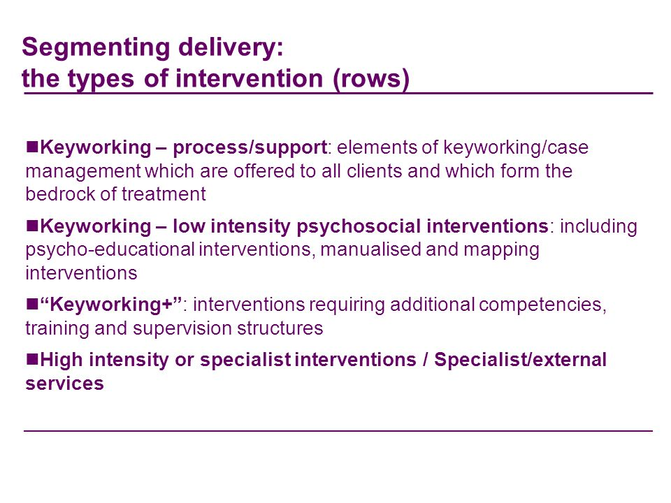 Segmenting delivery: the types of intervention (rows) Keyworking – process/support: elements of keyworking/case management which are offered to all clients and which form the bedrock of treatment Keyworking – low intensity psychosocial interventions: including psycho-educational interventions, manualised and mapping interventions Keyworking+: interventions requiring additional competencies, training and supervision structures High intensity or specialist interventions / Specialist/external services