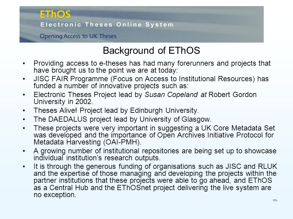 Background of EThOS Providing access to e-theses has had many forerunners and projects that have brought us to the point we are at today: JISC FAIR Programme (Focus on Access to Institutional Resources) has funded a number of innovative projects such as: Electronic Theses Project lead by Susan Copeland at Robert Gordon University in 2002.