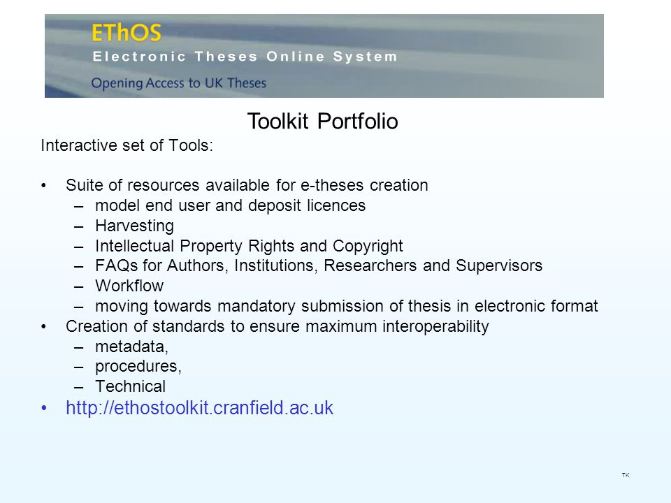 Interactive set of Tools: Suite of resources available for e-theses creation –model end user and deposit licences –Harvesting –Intellectual Property Rights and Copyright –FAQs for Authors, Institutions, Researchers and Supervisors –Workflow –moving towards mandatory submission of thesis in electronic format Creation of standards to ensure maximum interoperability –metadata, –procedures, –Technical http://ethostoolkit.cranfield.ac.uk Toolkit Portfolio TK