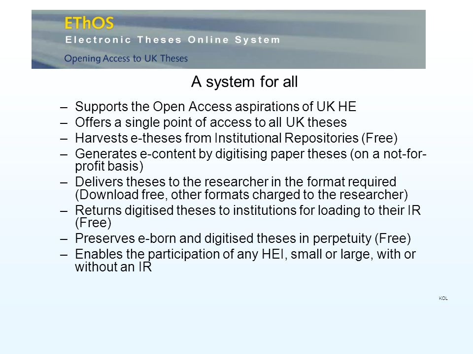A system for all –Supports the Open Access aspirations of UK HE –Offers a single point of access to all UK theses –Harvests e-theses from Institutional Repositories (Free) –Generates e-content by digitising paper theses (on a not-for- profit basis) –Delivers theses to the researcher in the format required (Download free, other formats charged to the researcher) –Returns digitised theses to institutions for loading to their IR (Free) –Preserves e-born and digitised theses in perpetuity (Free) –Enables the participation of any HEI, small or large, with or without an IR KOL