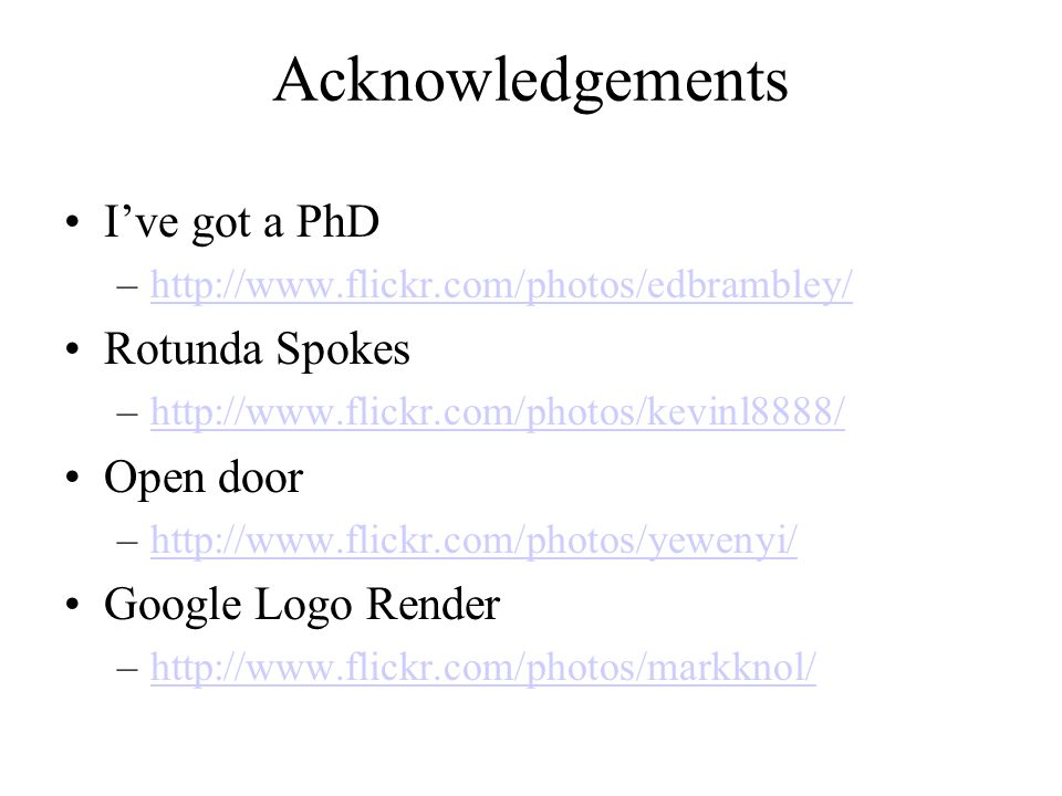 Acknowledgements Ive got a PhD –http://www.flickr.com/photos/edbrambley/http://www.flickr.com/photos/edbrambley/ Rotunda Spokes –http://www.flickr.com/photos/kevinl8888/http://www.flickr.com/photos/kevinl8888/ Open door –http://www.flickr.com/photos/yewenyi/http://www.flickr.com/photos/yewenyi/ Google Logo Render –http://www.flickr.com/photos/markknol/http://www.flickr.com/photos/markknol/
