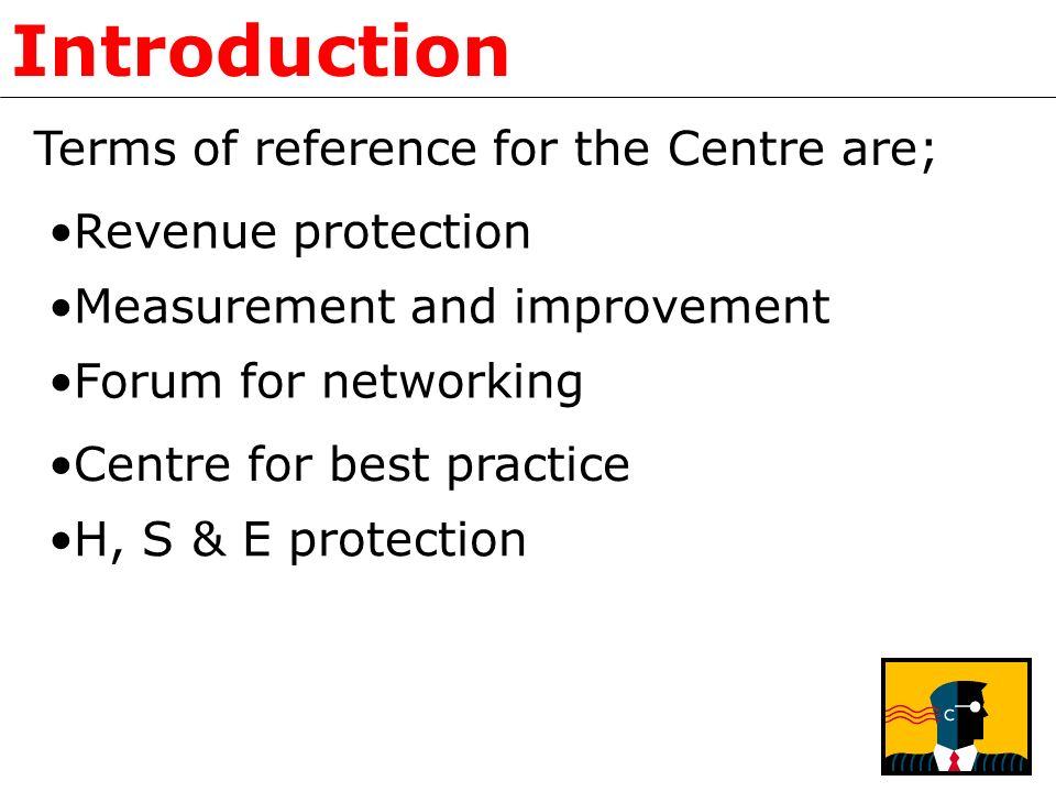 Introduction Terms of reference for the Centre are; Revenue protection Measurement and improvement Forum for networking Centre for best practice H, S & E protection