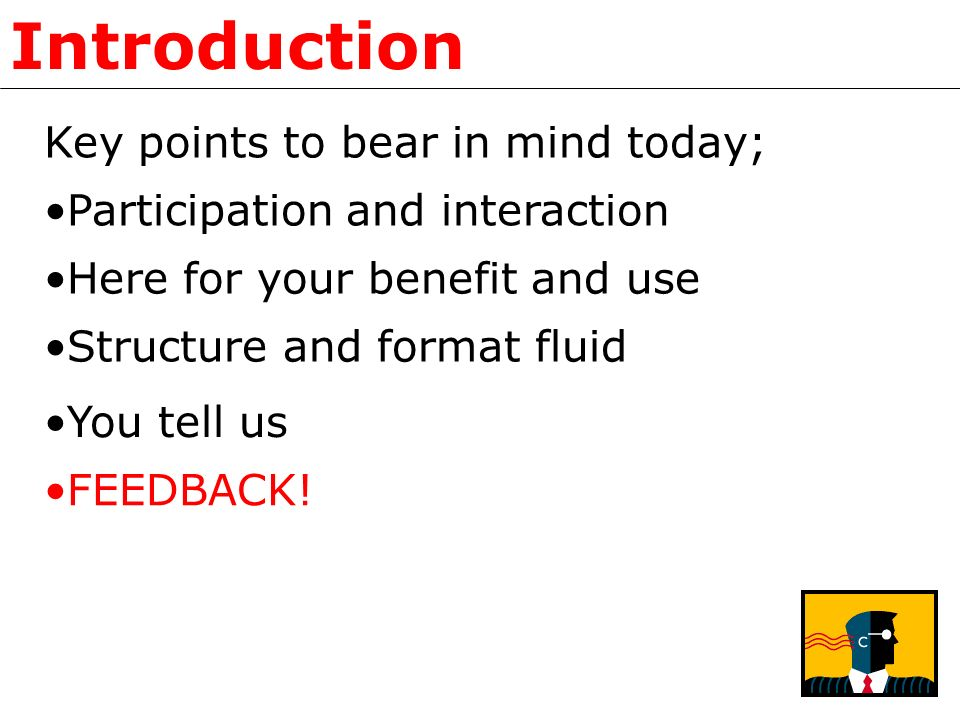 Introduction Key points to bear in mind today; Participation and interaction Here for your benefit and use Structure and format fluid You tell us FEEDBACK!