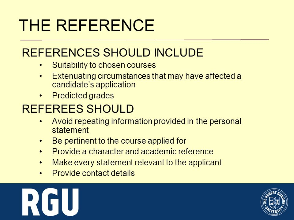 REFERENCES SHOULD INCLUDE Suitability to chosen courses Extenuating circumstances that may have affected a candidates application Predicted grades REFEREES SHOULD Avoid repeating information provided in the personal statement Be pertinent to the course applied for Provide a character and academic reference Make every statement relevant to the applicant Provide contact details THE REFERENCE