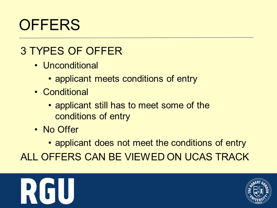 3 TYPES OF OFFER Unconditional applicant meets conditions of entry Conditional applicant still has to meet some of the conditions of entry No Offer applicant does not meet the conditions of entry ALL OFFERS CAN BE VIEWED ON UCAS TRACK OFFERS