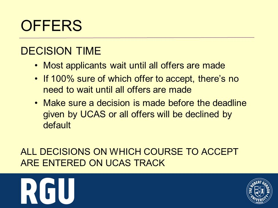 DECISION TIME Most applicants wait until all offers are made If 100% sure of which offer to accept, theres no need to wait until all offers are made Make sure a decision is made before the deadline given by UCAS or all offers will be declined by default ALL DECISIONS ON WHICH COURSE TO ACCEPT ARE ENTERED ON UCAS TRACK