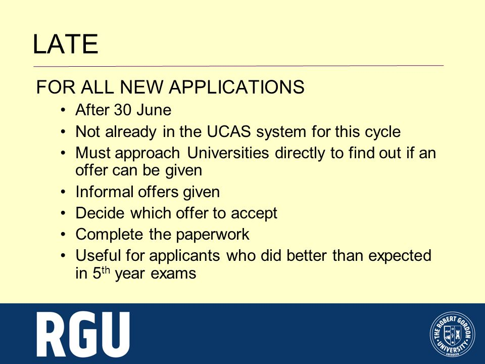 LATE FOR ALL NEW APPLICATIONS After 30 June Not already in the UCAS system for this cycle Must approach Universities directly to find out if an offer can be given Informal offers given Decide which offer to accept Complete the paperwork Useful for applicants who did better than expected in 5 th year exams