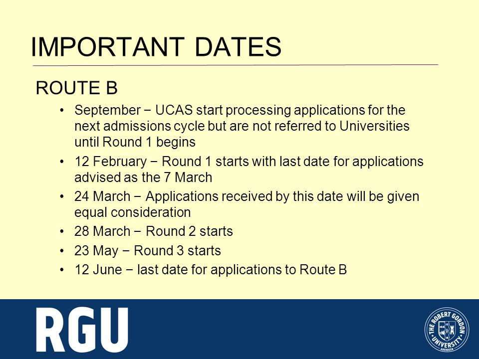 IMPORTANT DATES ROUTE B September – UCAS start processing applications for the next admissions cycle but are not referred to Universities until Round 1 begins 12 February – Round 1 starts with last date for applications advised as the 7 March 24 March – Applications received by this date will be given equal consideration 28 March – Round 2 starts 23 May – Round 3 starts 12 June – last date for applications to Route B