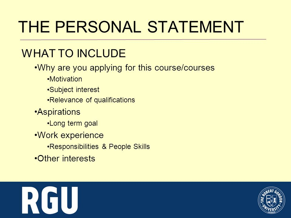 WHAT TO INCLUDE Why are you applying for this course/courses Motivation Subject interest Relevance of qualifications Aspirations Long term goal Work experience Responsibilities & People Skills Other interests THE PERSONAL STATEMENT